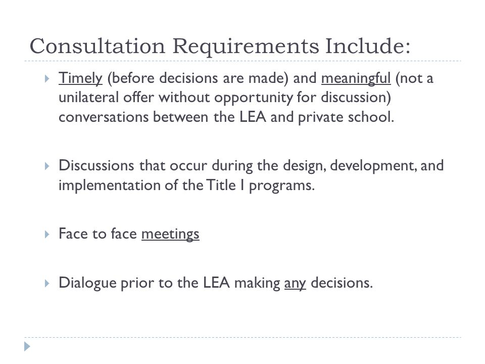 Consultation Requirements Include:  Timely (before decisions are made) and meaningful (not a unilateral offer without opportunity for discussion) conversations between the LEA and private school.