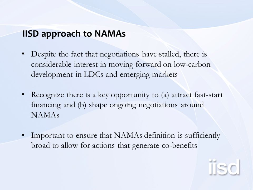 IISD approach to NAMAs Despite the fact that negotiations have stalled, there is considerable interest in moving forward on low-carbon development in LDCs and emerging markets Recognize there is a key opportunity to (a) attract fast-start financing and (b) shape ongoing negotiations around NAMAs Important to ensure that NAMAs definition is sufficiently broad to allow for actions that generate co-benefits