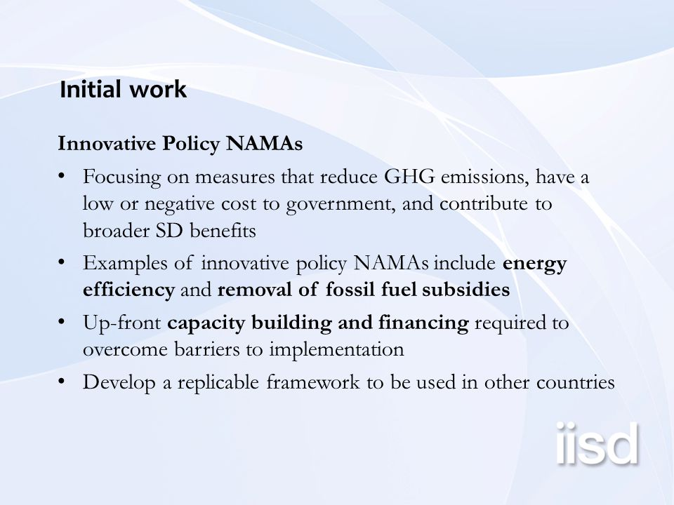 Initial work Innovative Policy NAMAs Focusing on measures that reduce GHG emissions, have a low or negative cost to government, and contribute to broader SD benefits Examples of innovative policy NAMAs include energy efficiency and removal of fossil fuel subsidies Up-front capacity building and financing required to overcome barriers to implementation Develop a replicable framework to be used in other countries