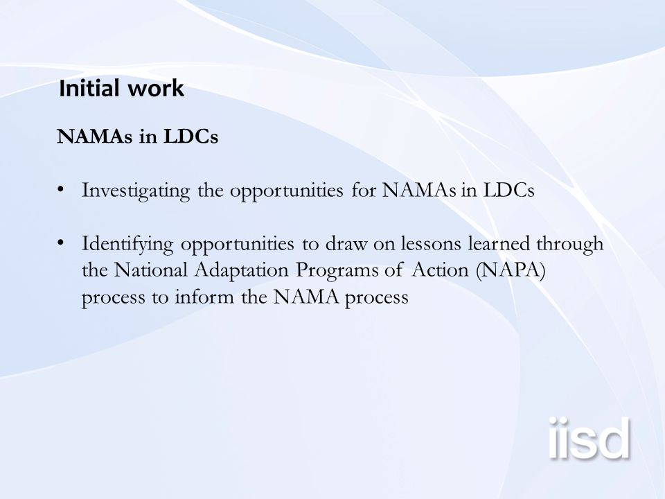 Initial work NAMAs in LDCs Investigating the opportunities for NAMAs in LDCs Identifying opportunities to draw on lessons learned through the National Adaptation Programs of Action (NAPA) process to inform the NAMA process
