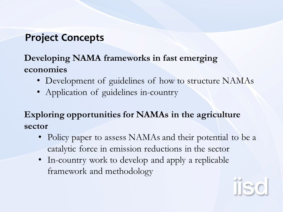 Project Concepts Developing NAMA frameworks in fast emerging economies Development of guidelines of how to structure NAMAs Application of guidelines in-country Exploring opportunities for NAMAs in the agriculture sector Policy paper to assess NAMAs and their potential to be a catalytic force in emission reductions in the sector In-country work to develop and apply a replicable framework and methodology