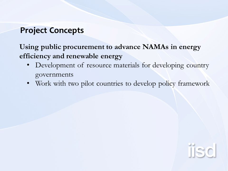 Project Concepts Using public procurement to advance NAMAs in energy efficiency and renewable energy Development of resource materials for developing country governments Work with two pilot countries to develop policy framework