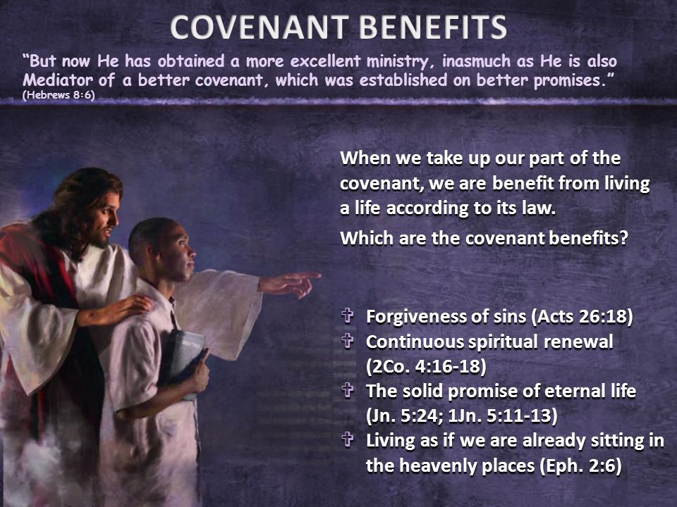 But now He has obtained a more excellent ministry, inasmuch as He is also Mediator of a better covenant, which was established on better promises. (Hebrews 8:6) When we take up our part of the covenant, we are benefit from living a life according to its law.