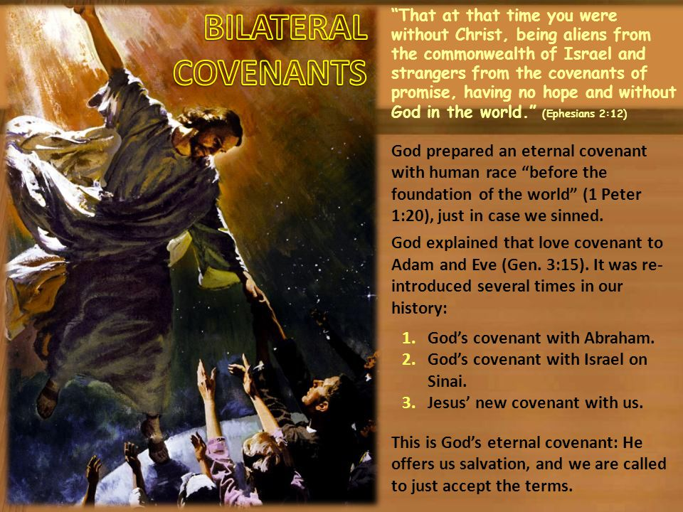 That at that time you were without Christ, being aliens from the commonwealth of Israel and strangers from the covenants of promise, having no hope and without God in the world. (Ephesians 2:12) God prepared an eternal covenant with human race before the foundation of the world (1 Peter 1:20), just in case we sinned.