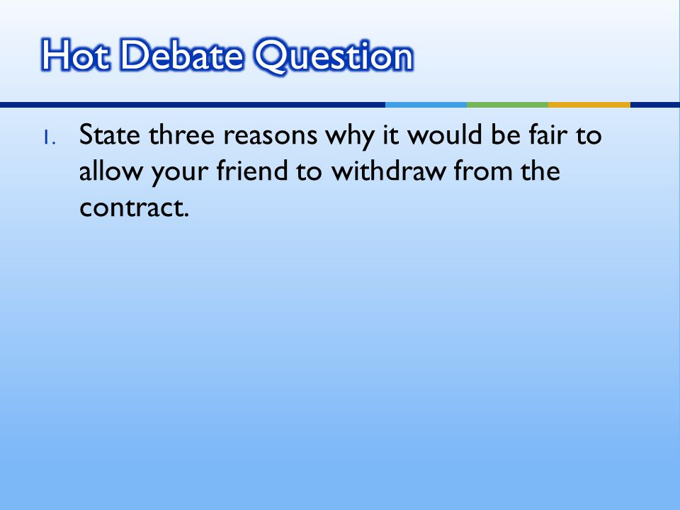 1. State three reasons why it would be fair to allow your friend to withdraw from the contract.