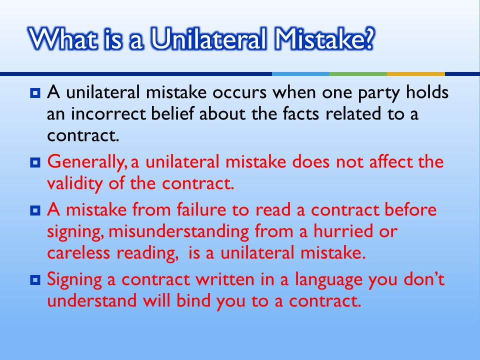  A unilateral mistake occurs when one party holds an incorrect belief about the facts related to a contract.