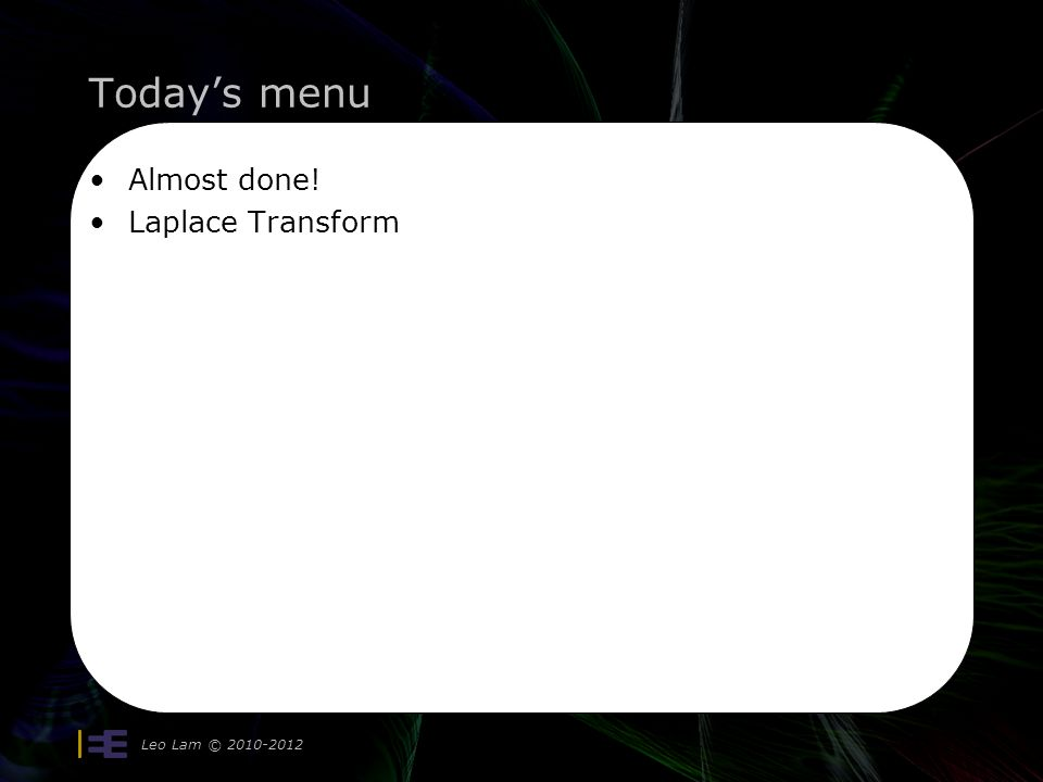 Today's menu Leo Lam © Almost done! Laplace Transform