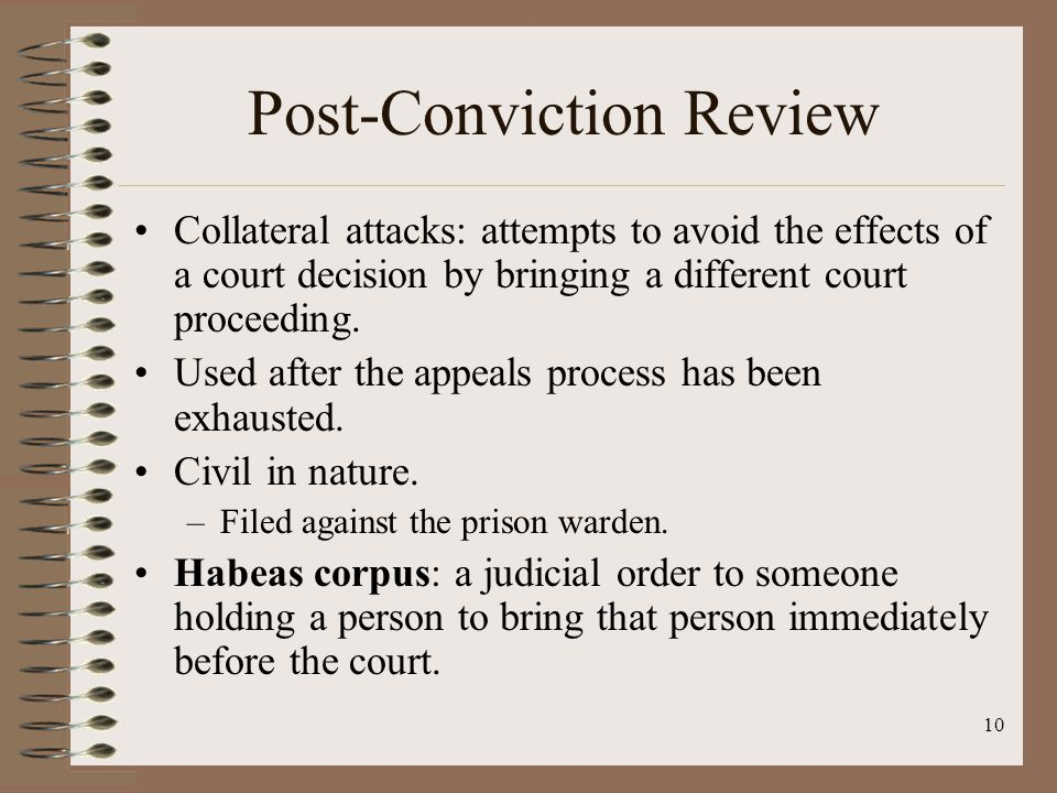 10 Post-Conviction Review Collateral attacks: attempts to avoid the effects of a court decision by bringing a different court proceeding.