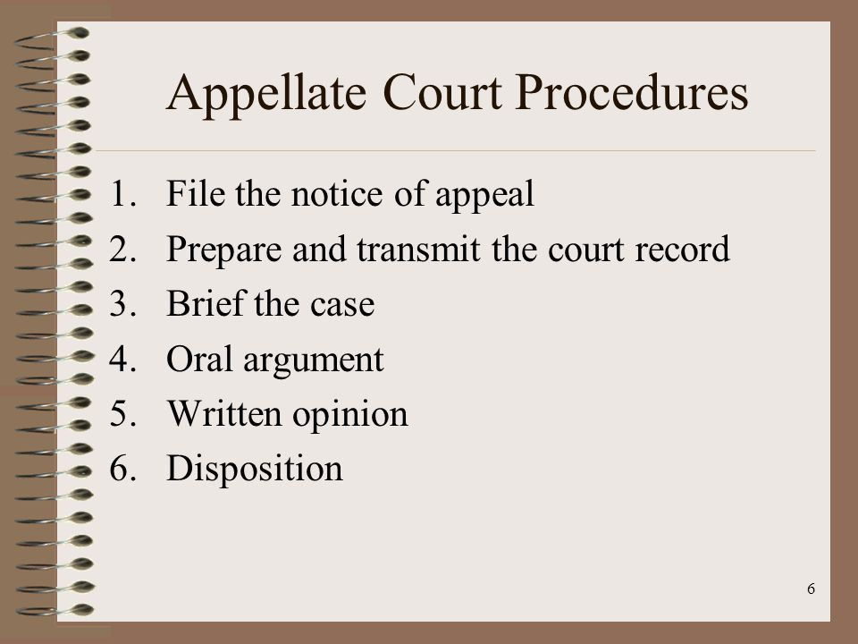 6 Appellate Court Procedures 1.File the notice of appeal 2.Prepare and transmit the court record 3.Brief the case 4.Oral argument 5.Written opinion 6.Disposition