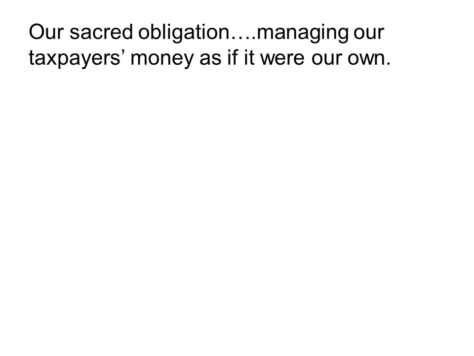 Our sacred obligation….managing our taxpayers' money as if it were our own.