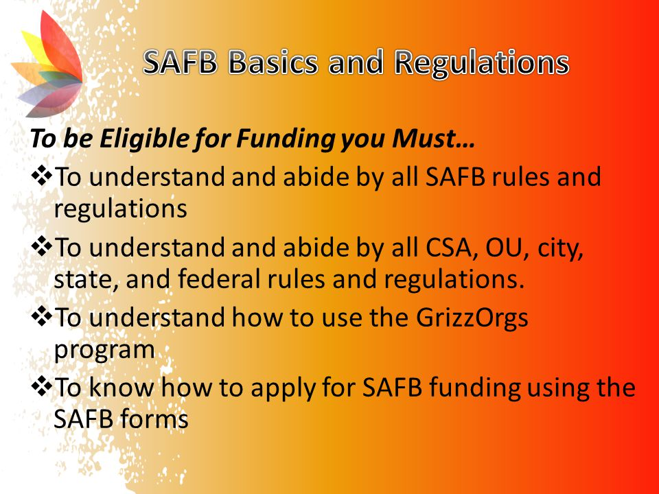 To be Eligible for Funding you Must…  To understand and abide by all SAFB rules and regulations  To understand and abide by all CSA, OU, city, state, and federal rules and regulations.
