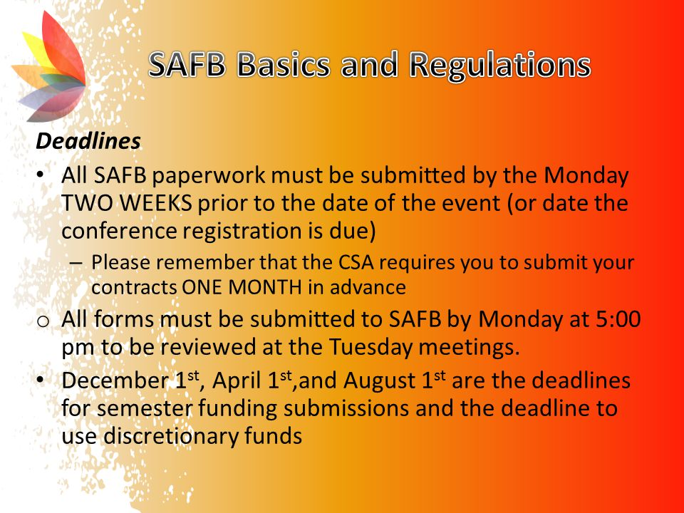 Deadlines All SAFB paperwork must be submitted by the Monday TWO WEEKS prior to the date of the event (or date the conference registration is due) – Please remember that the CSA requires you to submit your contracts ONE MONTH in advance o All forms must be submitted to SAFB by Monday at 5:00 pm to be reviewed at the Tuesday meetings.