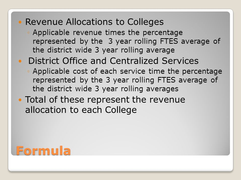 Formula Revenue Allocations to Colleges ◦Applicable revenue times the percentage represented by the 3 year rolling FTES average of the district wide 3 year rolling average District Office and Centralized Services ◦Applicable cost of each service time the percentage represented by the 3 year rolling FTES average of the district wide 3 year rolling averages Total of these represent the revenue allocation to each College
