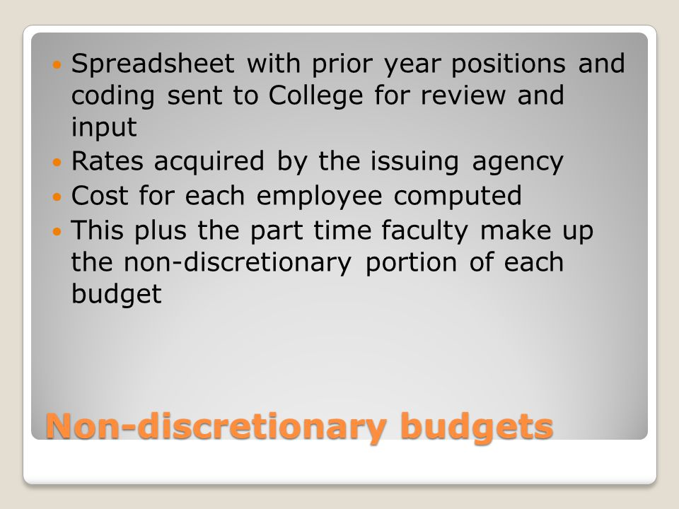 Non-discretionary budgets Spreadsheet with prior year positions and coding sent to College for review and input Rates acquired by the issuing agency Cost for each employee computed This plus the part time faculty make up the non-discretionary portion of each budget