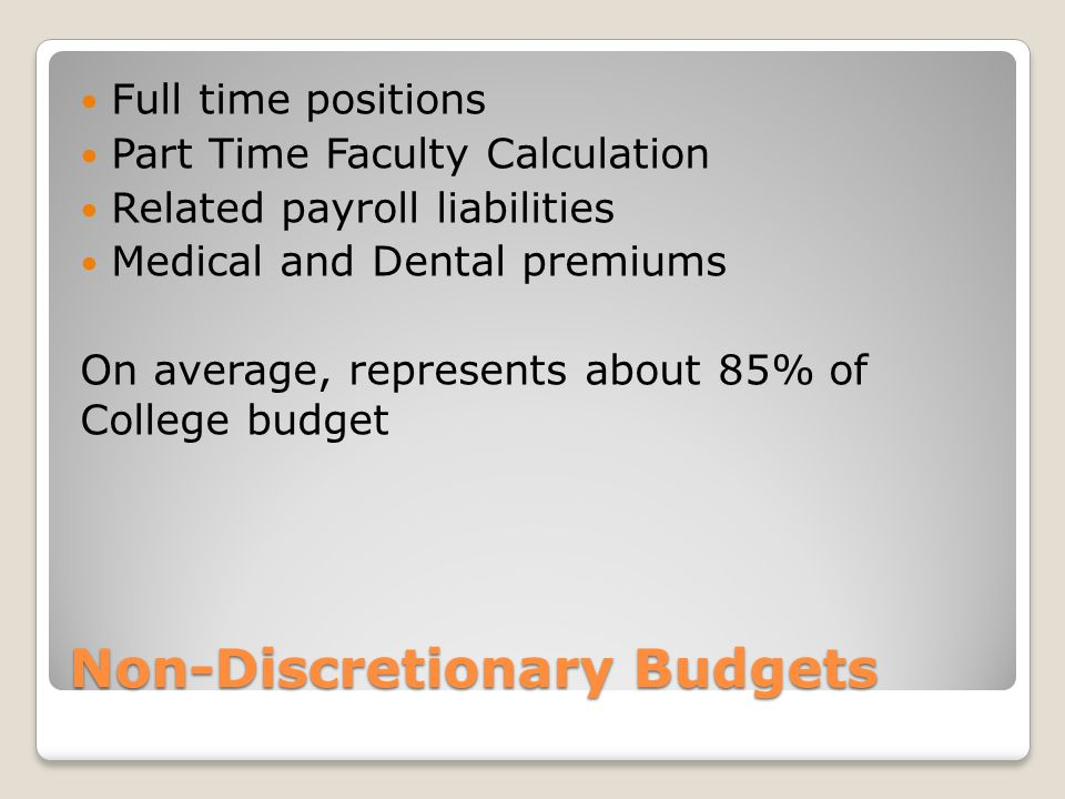 Non-Discretionary Budgets Full time positions Part Time Faculty Calculation Related payroll liabilities Medical and Dental premiums On average, represents about 85% of College budget