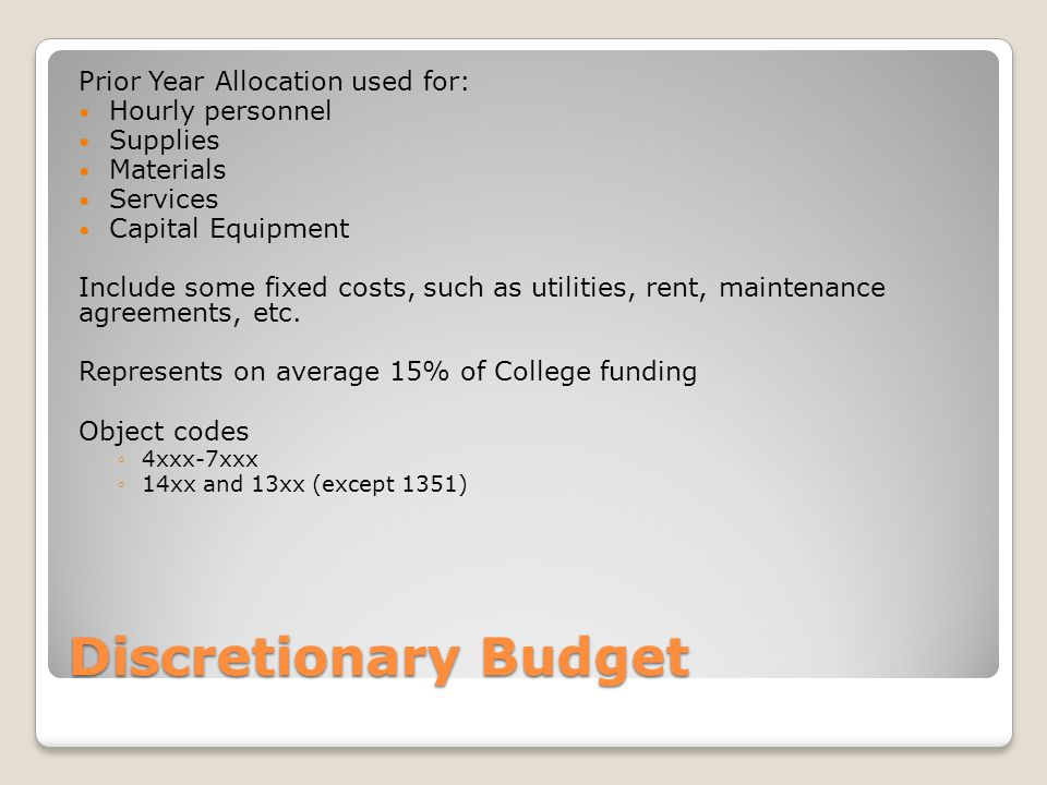 Discretionary Budget Prior Year Allocation used for: Hourly personnel Supplies Materials Services Capital Equipment Include some fixed costs, such as utilities, rent, maintenance agreements, etc.