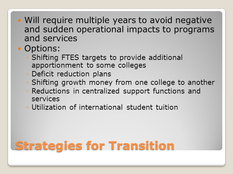 Strategies for Transition Will require multiple years to avoid negative and sudden operational impacts to programs and services Options: ◦Shifting FTES targets to provide additional apportionment to some colleges ◦Deficit reduction plans ◦Shifting growth money from one college to another ◦Reductions in centralized support functions and services ◦Utilization of international student tuition