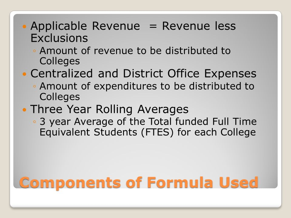Components of Formula Used Applicable Revenue = Revenue less Exclusions ◦Amount of revenue to be distributed to Colleges Centralized and District Office Expenses ◦Amount of expenditures to be distributed to Colleges Three Year Rolling Averages ◦3 year Average of the Total funded Full Time Equivalent Students (FTES) for each College