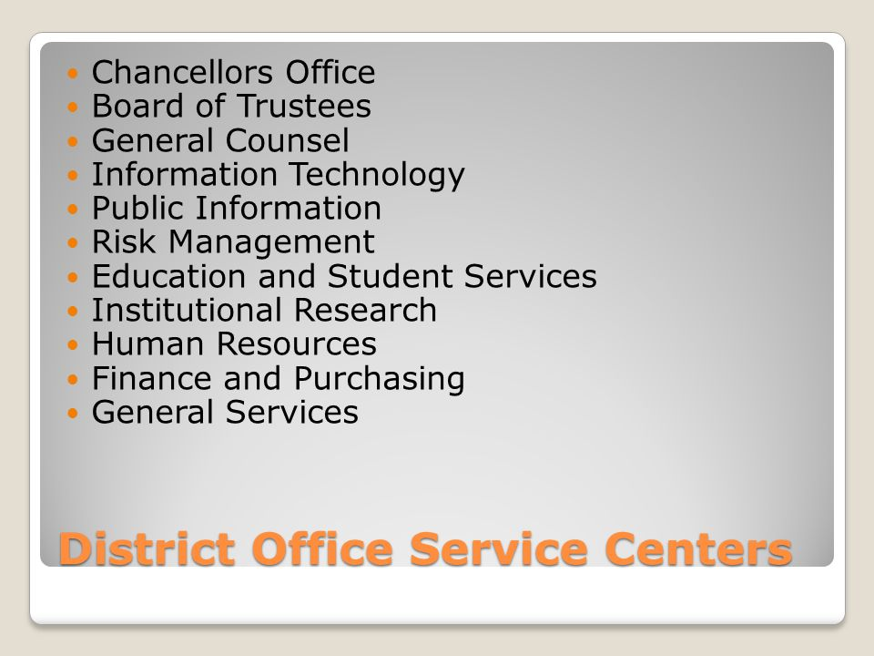 District Office Service Centers Chancellors Office Board of Trustees General Counsel Information Technology Public Information Risk Management Education and Student Services Institutional Research Human Resources Finance and Purchasing General Services