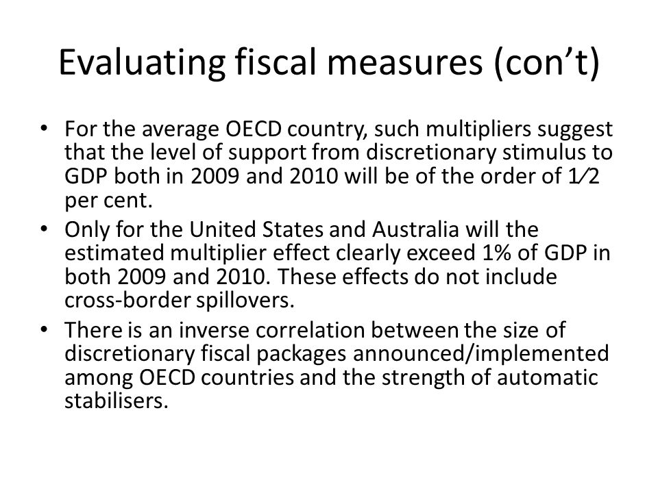 Evaluating fiscal measures (con't) For the average OECD country, such multipliers suggest that the level of support from discretionary stimulus to GDP both in 2009 and 2010 will be of the order of 1⁄2 per cent.