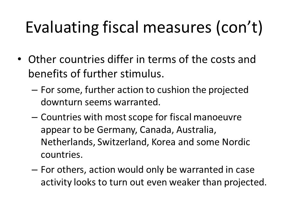 Evaluating fiscal measures (con't) Other countries differ in terms of the costs and benefits of further stimulus.