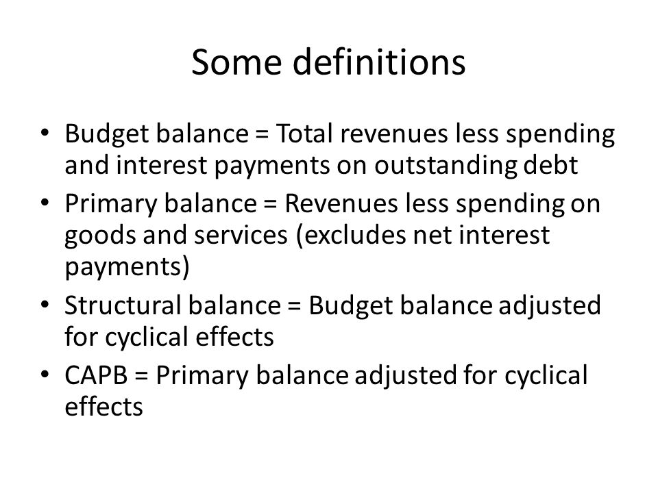 Some definitions Budget balance = Total revenues less spending and interest payments on outstanding debt Primary balance = Revenues less spending on goods and services (excludes net interest payments) Structural balance = Budget balance adjusted for cyclical effects CAPB = Primary balance adjusted for cyclical effects