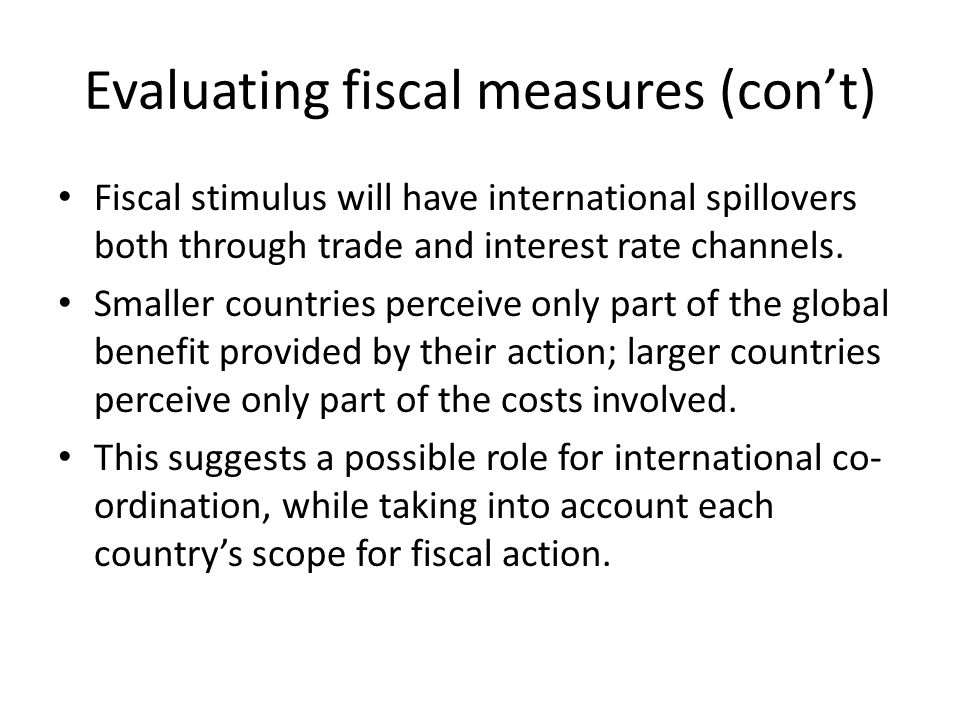 Evaluating fiscal measures (con't) Fiscal stimulus will have international spillovers both through trade and interest rate channels.