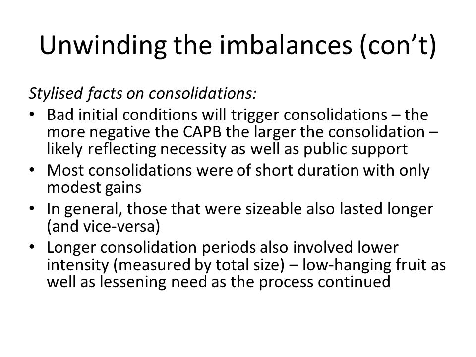 Unwinding the imbalances (con't) Stylised facts on consolidations: Bad initial conditions will trigger consolidations – the more negative the CAPB the larger the consolidation – likely reflecting necessity as well as public support Most consolidations were of short duration with only modest gains In general, those that were sizeable also lasted longer (and vice-versa) Longer consolidation periods also involved lower intensity (measured by total size) – low-hanging fruit as well as lessening need as the process continued