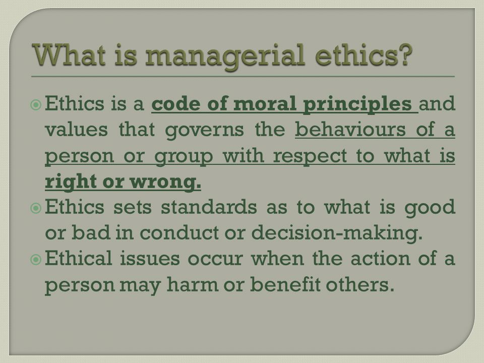  Ethics is a code of moral principles and values that governs the behaviours of a person or group with respect to what is right or wrong.