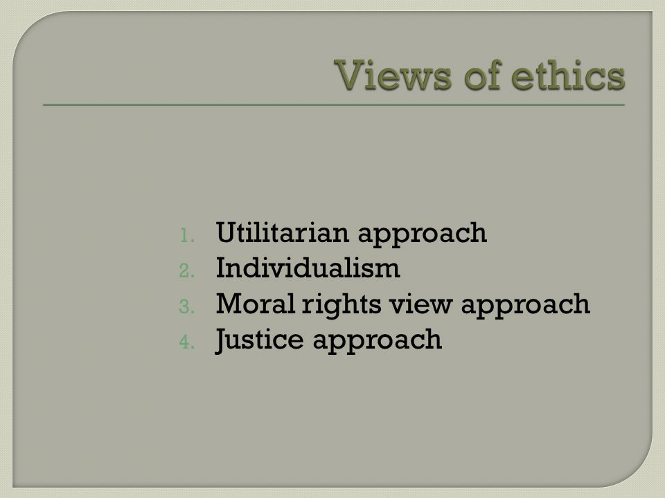1. Utilitarian approach 2. Individualism 3. Moral rights view approach 4. Justice approach