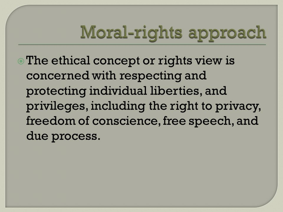  The ethical concept or rights view is concerned with respecting and protecting individual liberties, and privileges, including the right to privacy, freedom of conscience, free speech, and due process.