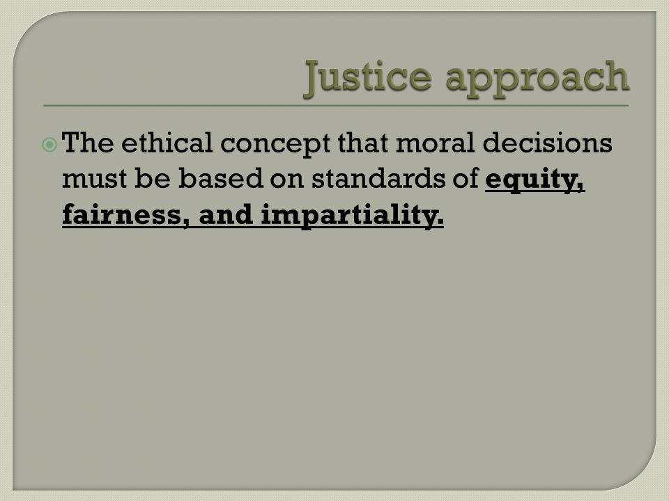  The ethical concept that moral decisions must be based on standards of equity, fairness, and impartiality.