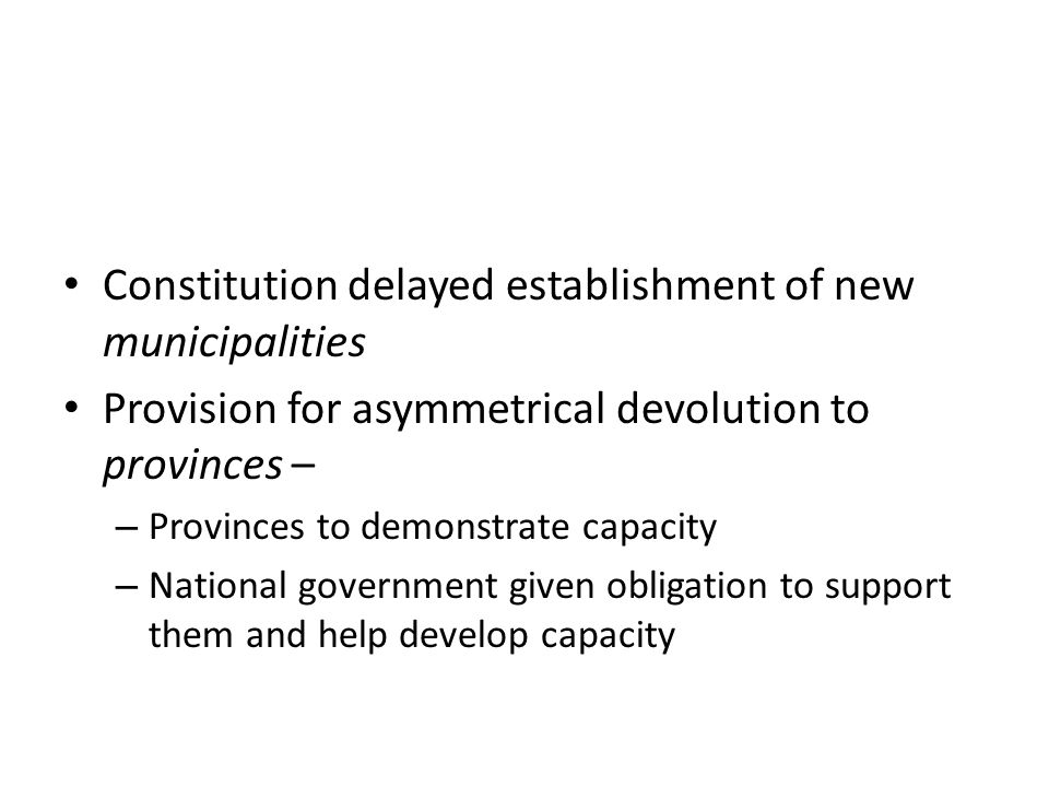 Constitution delayed establishment of new municipalities Provision for asymmetrical devolution to provinces – – Provinces to demonstrate capacity – National government given obligation to support them and help develop capacity