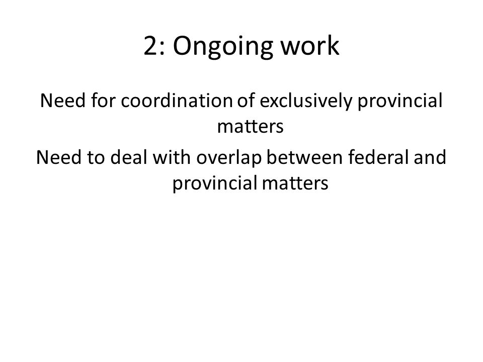 2: Ongoing work Need for coordination of exclusively provincial matters Need to deal with overlap between federal and provincial matters