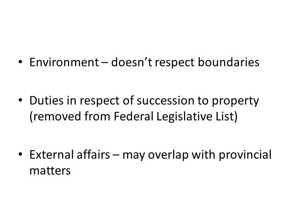 Environment – doesn't respect boundaries Duties in respect of succession to property (removed from Federal Legislative List) External affairs – may overlap with provincial matters
