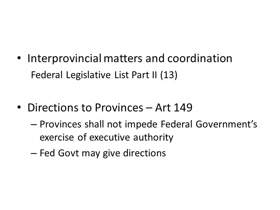 Interprovincial matters and coordination Federal Legislative List Part II (13) Directions to Provinces – Art 149 – Provinces shall not impede Federal Government's exercise of executive authority – Fed Govt may give directions