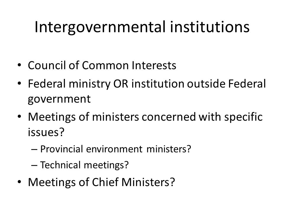 Intergovernmental institutions Council of Common Interests Federal ministry OR institution outside Federal government Meetings of ministers concerned with specific issues.