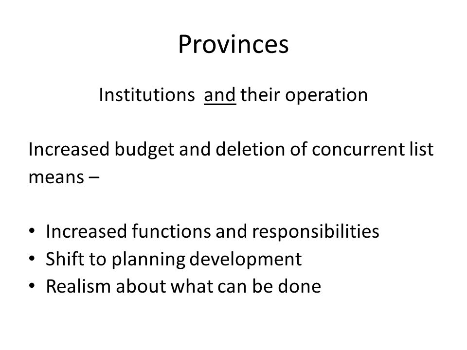 Provinces Institutions and their operation Increased budget and deletion of concurrent list means – Increased functions and responsibilities Shift to planning development Realism about what can be done