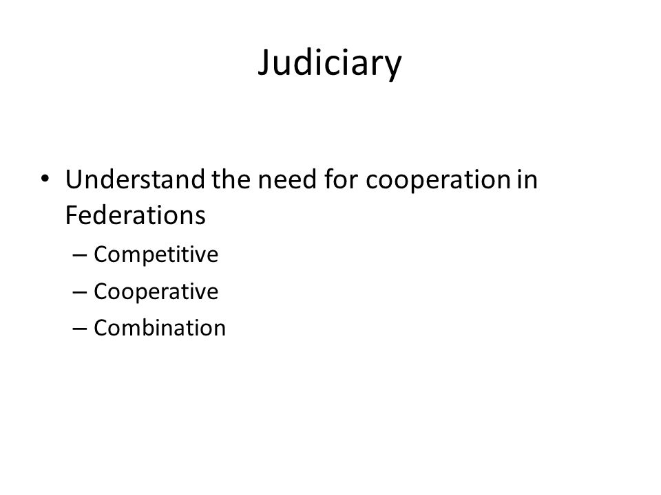 Judiciary Understand the need for cooperation in Federations – Competitive – Cooperative – Combination
