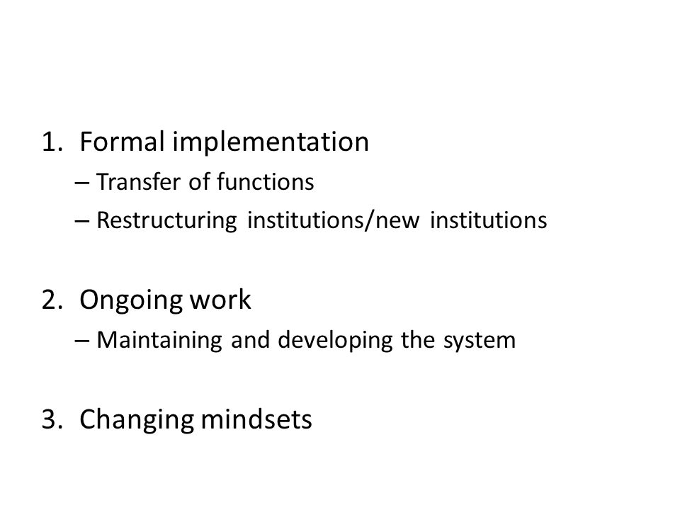 1.Formal implementation – Transfer of functions – Restructuring institutions/new institutions 2.Ongoing work – Maintaining and developing the system 3.Changing mindsets