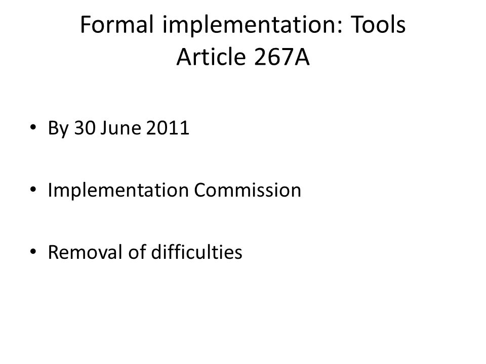 Formal implementation: Tools Article 267A By 30 June 2011 Implementation Commission Removal of difficulties