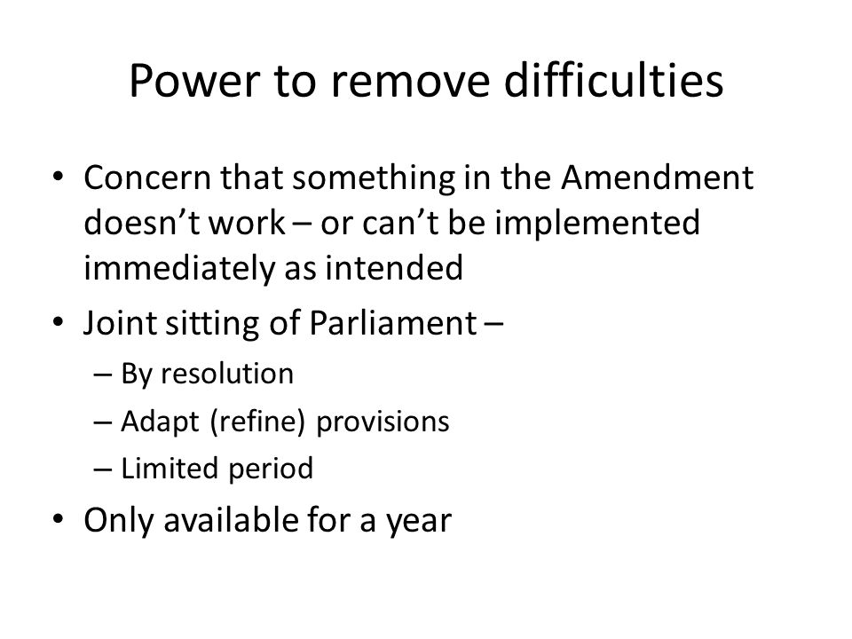 Power to remove difficulties Concern that something in the Amendment doesn't work – or can't be implemented immediately as intended Joint sitting of Parliament – – By resolution – Adapt (refine) provisions – Limited period Only available for a year