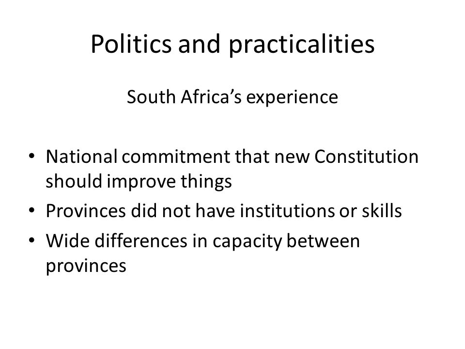 Politics and practicalities South Africa's experience National commitment that new Constitution should improve things Provinces did not have institutions or skills Wide differences in capacity between provinces