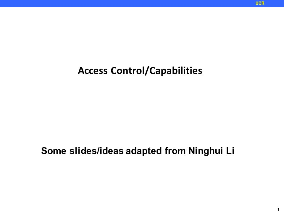 1 UCR Access Control/Capabilities Some slides/ideas adapted from Ninghui Li
