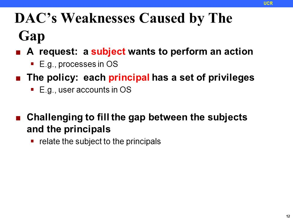 12 UCR DAC's Weaknesses Caused by The Gap A request: a subject wants to perform an action  E.g., processes in OS The policy: each principal has a set of privileges  E.g., user accounts in OS Challenging to fill the gap between the subjects and the principals  relate the subject to the principals