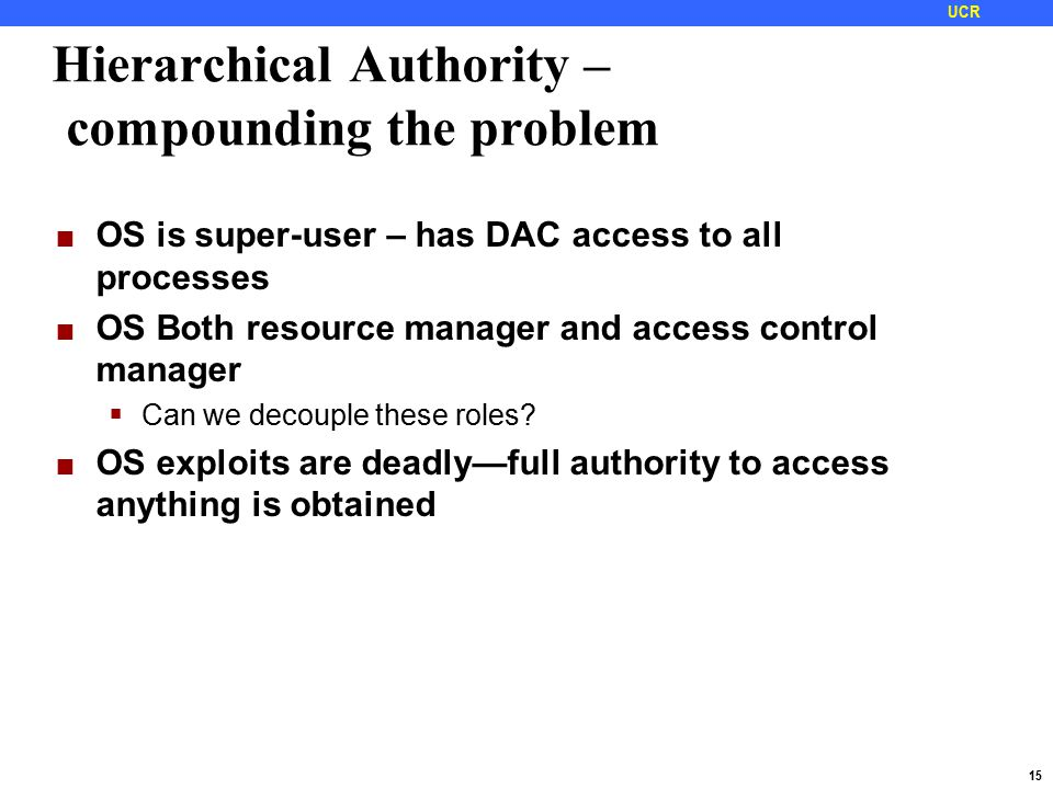 15 UCR Hierarchical Authority – compounding the problem OS is super-user – has DAC access to all processes OS Both resource manager and access control manager  Can we decouple these roles.