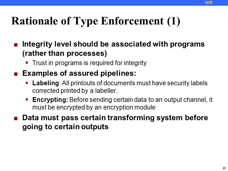 22 UCR Rationale of Type Enforcement (1) Integrity level should be associated with programs (rather than processes)  Trust in programs is required for integrity Examples of assured pipelines:  Labeling: All printouts of documents must have security labels corrected printed by a labeller.