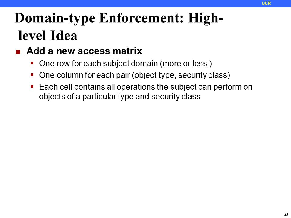 23 UCR Domain-type Enforcement: High- level Idea Add a new access matrix  One row for each subject domain (more or less )  One column for each pair (object type, security class)  Each cell contains all operations the subject can perform on objects of a particular type and security class