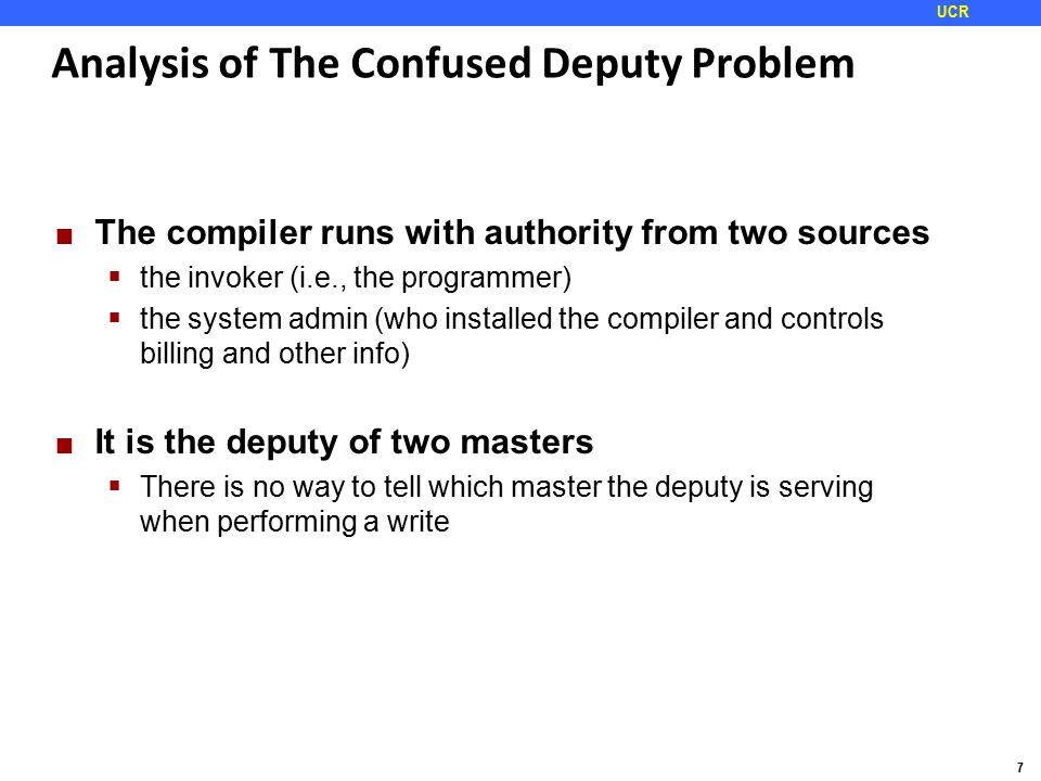7 UCR Analysis of The Confused Deputy Problem The compiler runs with authority from two sources  the invoker (i.e., the programmer)  the system admin (who installed the compiler and controls billing and other info) It is the deputy of two masters  There is no way to tell which master the deputy is serving when performing a write