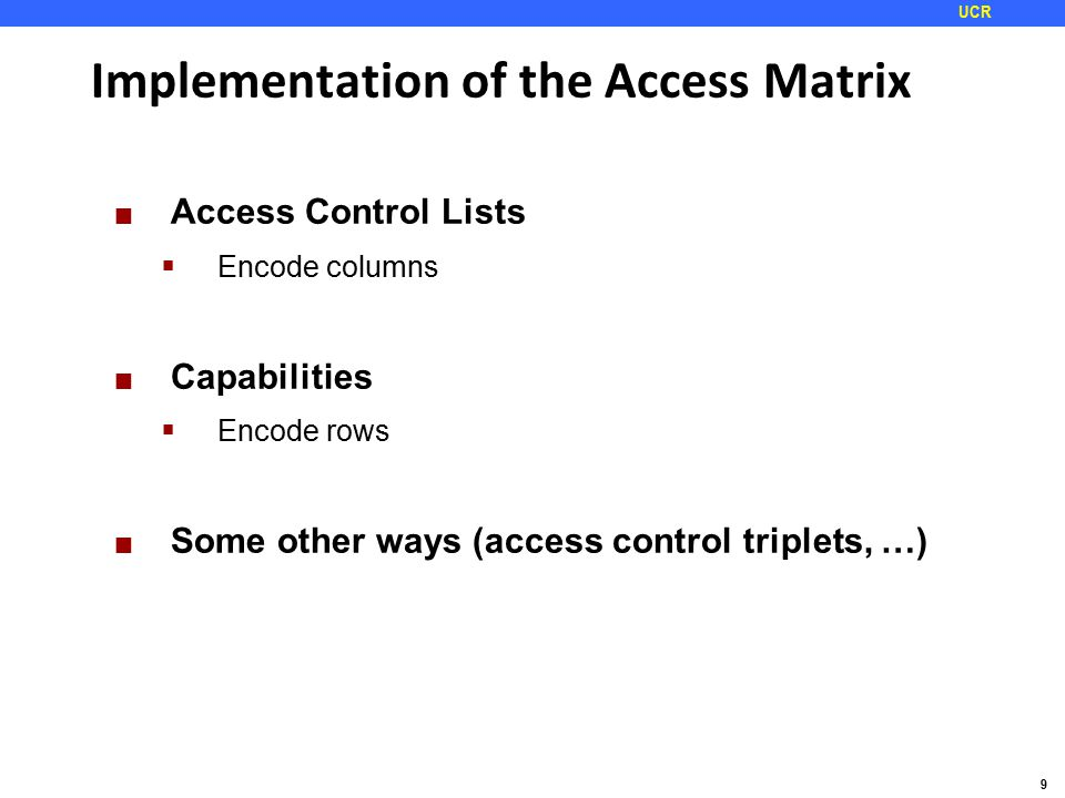 9 UCR Implementation of the Access Matrix Access Control Lists  Encode columns Capabilities  Encode rows Some other ways (access control triplets, …)